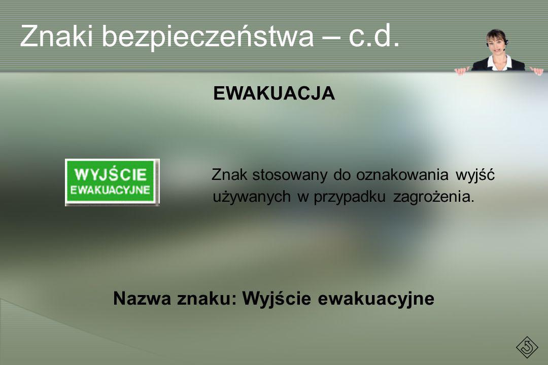 Znak stosowany do oznakowania wyjść używanych w przypadku zagrożenia. EWAKUACJA Nazwa znaku: Wyjście ewakuacyjne Znaki bezpieczeństwa – c.d.