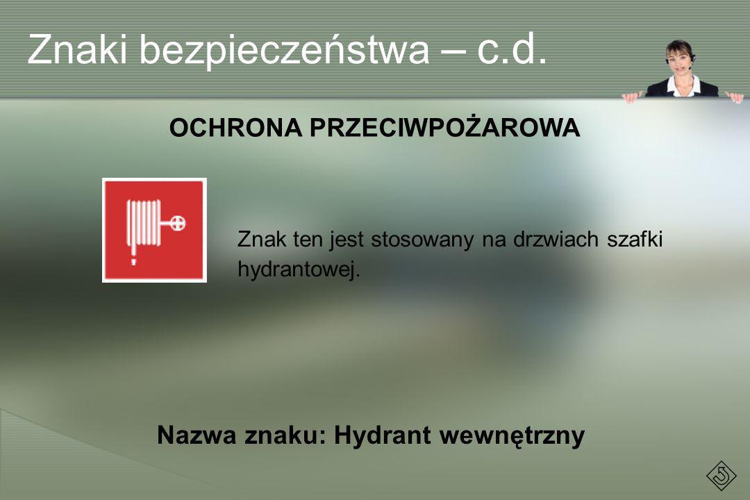 Znak ten jest stosowany na drzwiach szafki hydrantowej. OCHRONA PRZECIWPOŻAROWA Nazwa znaku: Hydrant wewnętrzny Znaki bezpieczeństwa – c.d.