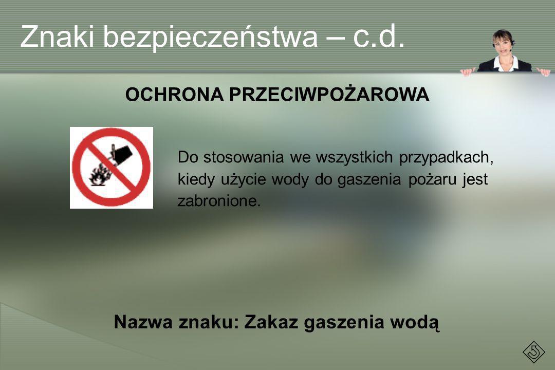 Do stosowania we wszystkich przypadkach, kiedy użycie wody do gaszenia pożaru jest zabronione. OCHRONA PRZECIWPOŻAROWA Nazwa znaku: Zakaz gaszenia wod