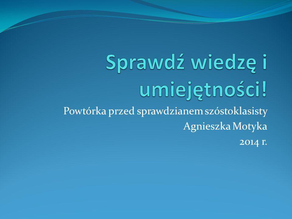 Powtórka przed sprawdzianem szóstoklasisty Agnieszka Motyka 2014 r.
