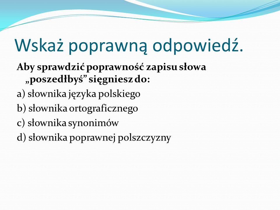 Wskaż poprawną odpowiedź. Aby sprawdzić poprawność zapisu słowa poszedłbyś sięgniesz do: a) słownika języka polskiego b) słownika ortograficznego c) s