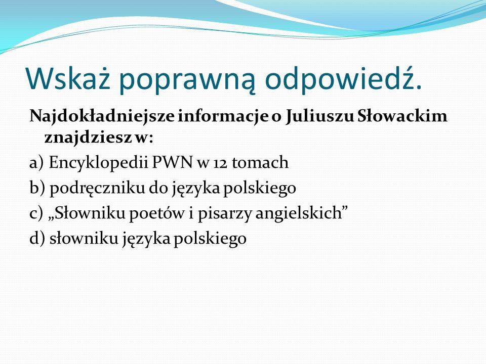 Wskaż poprawną odpowiedź. Najdokładniejsze informacje o Juliuszu Słowackim znajdziesz w: a) Encyklopedii PWN w 12 tomach b) podręczniku do języka pols