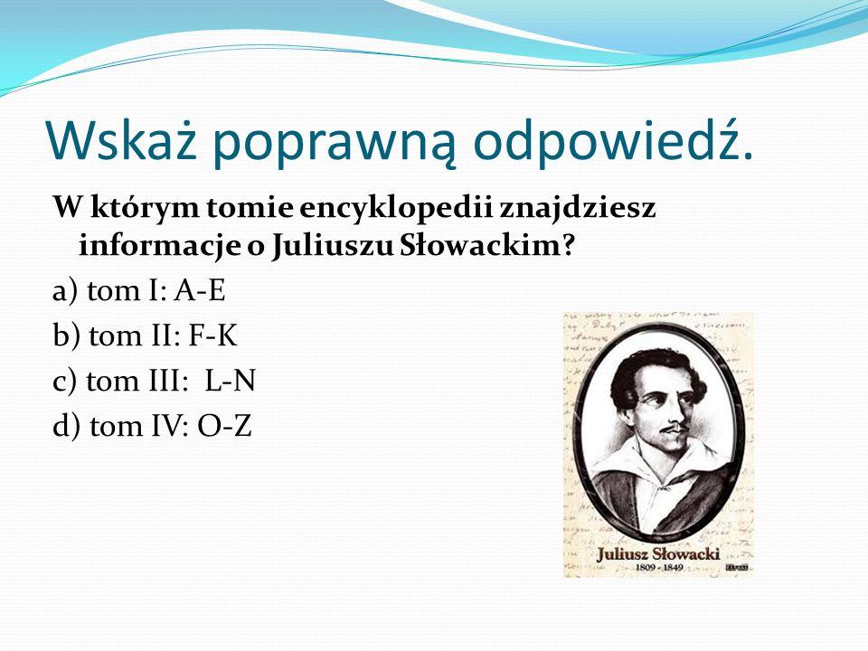 Wskaż poprawną odpowiedź. W którym tomie encyklopedii znajdziesz informacje o Juliuszu Słowackim? a) tom I: A-E b) tom II: F-K c) tom III: L-N d) tom