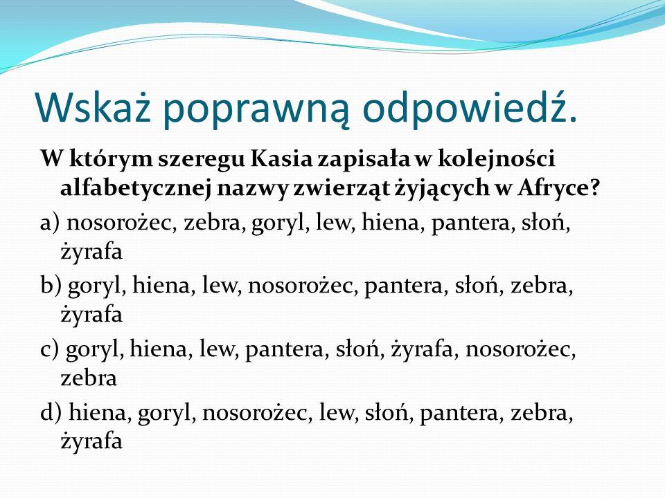 Wskaż poprawną odpowiedź. W którym szeregu Kasia zapisała w kolejności alfabetycznej nazwy zwierząt żyjących w Afryce? a) nosorożec, zebra, goryl, lew