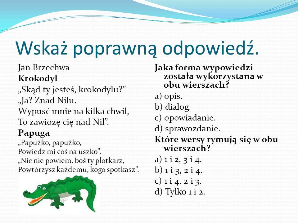Wskaż poprawną odpowiedź. Jan Brzechwa Krokodyl Skąd ty jesteś, krokodylu? Ja? Znad Nilu. Wypuść mnie na kilka chwil, To zawiozę cię nad Nil. Papuga P