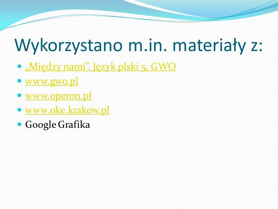 Wykorzystano m.in. materiały z: Między nami. Język plski 5, GWO www.gwo.pl www.operon.pl www.oke.krakow.pl Google Grafika