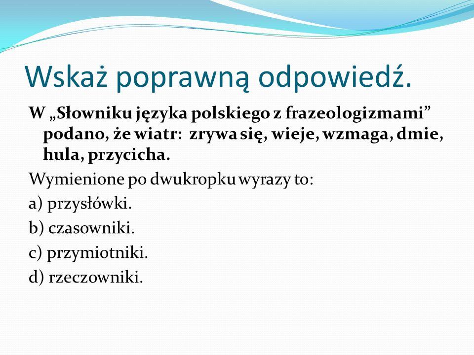 Wskaż poprawną odpowiedź. W Słowniku języka polskiego z frazeologizmami podano, że wiatr: zrywa się, wieje, wzmaga, dmie, hula, przycicha. Wymienione
