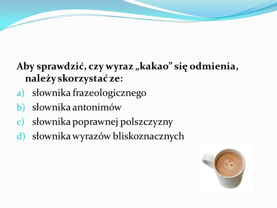 Aby sprawdzić, czy wyraz kakao się odmienia, należy skorzystać ze: a) słownika frazeologicznego b) słownika antonimów c) słownika poprawnej polszczyzn