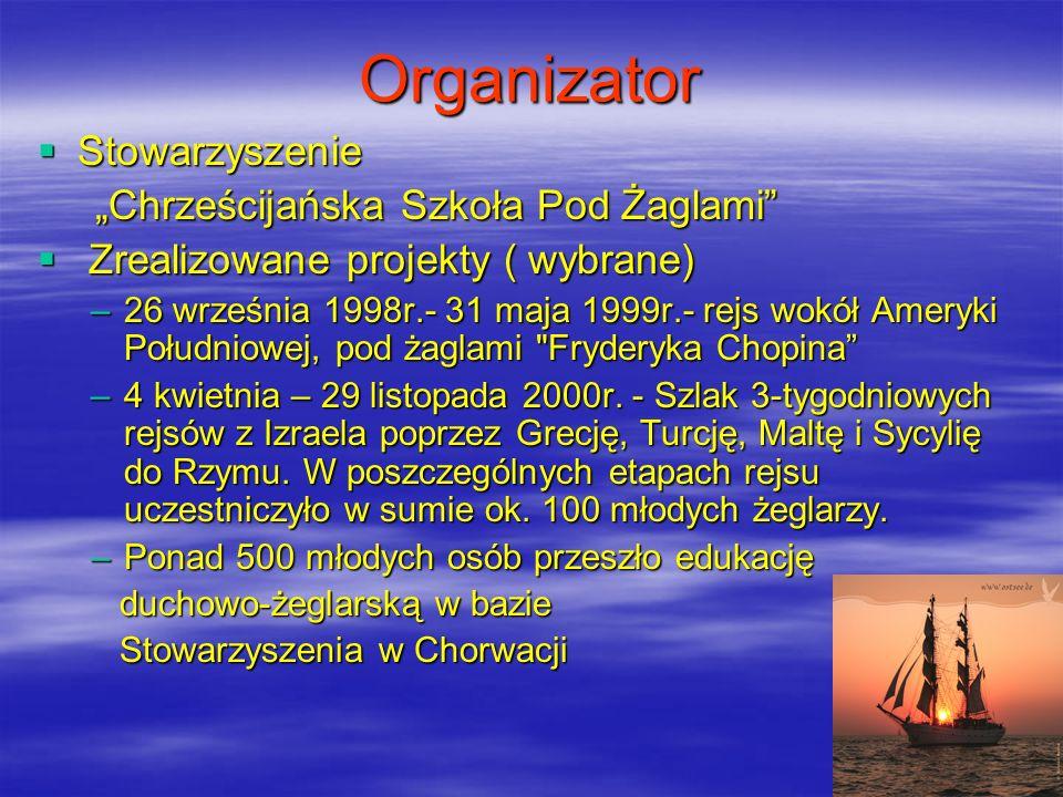 Organizator Stowarzyszenie Stowarzyszenie Chrześcijańska Szkoła Pod Żaglami Chrześcijańska Szkoła Pod Żaglami Zrealizowane projekty ( wybrane) Zrealizowane projekty ( wybrane) –26 września 1998r.- 31 maja 1999r.- rejs wokół Ameryki Południowej, pod żaglami Fryderyka Chopina –4 kwietnia – 29 listopada 2000r.