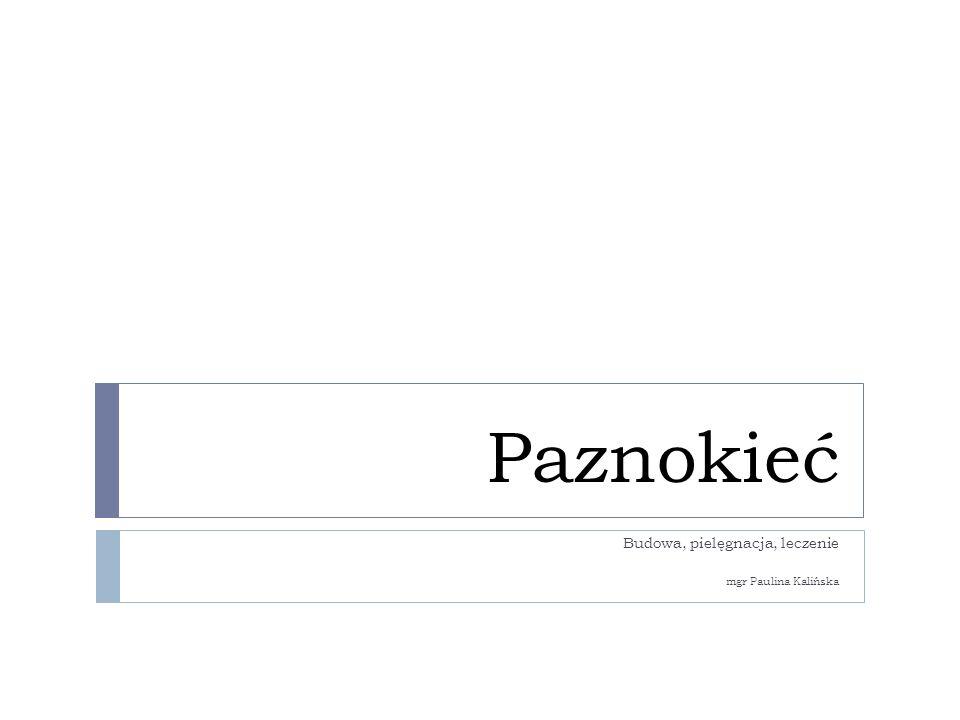 Paznokieć Budowa, pielęgnacja, leczenie mgr Paulina Kalińska