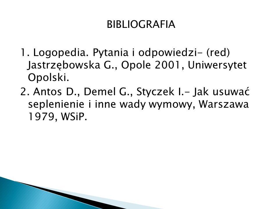 BIBLIOGRAFIA 1. Logopedia. Pytania i odpowiedzi- (red) Jastrzębowska G., Opole 2001, Uniwersytet Opolski. 2. Antos D., Demel G., Styczek I.- Jak usuwa