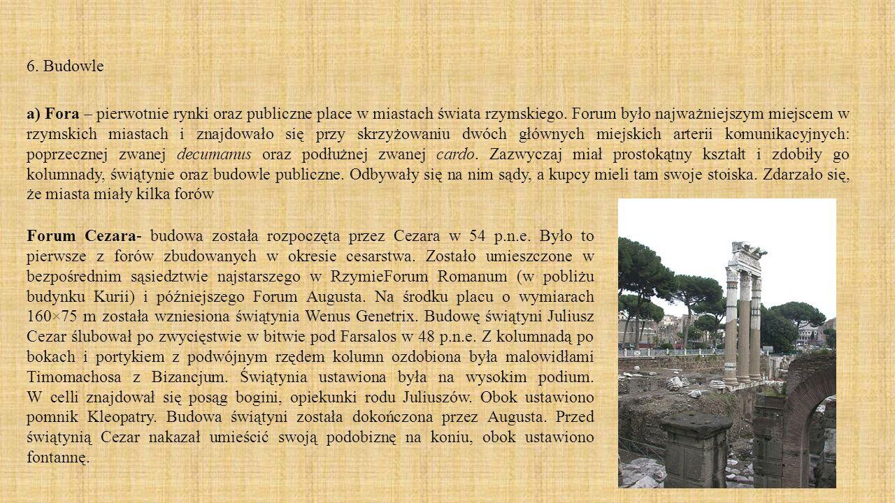 6. Budowle a) Fora – pierwotnie rynki oraz publiczne place w miastach świata rzymskiego. Forum było najważniejszym miejscem w rzymskich miastach i zna