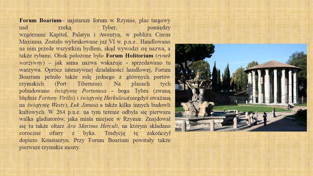 Forum Boarium– najstarsze forum w Rzymie, plac targowy nad rzeką Tyber, pomiędzy wzgórzami Kapitol, Palatyn i Awentyn, w pobliżu Circus Maximus. Zosta