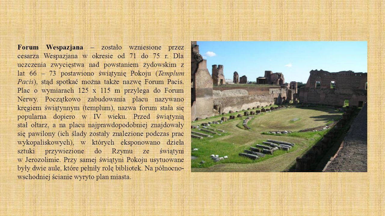 Forum Wespazjana – zostało wzniesione przez cesarza Wespazjana w okresie od 71 do 75 r. Dla uczczenia zwycięstwa nad powstaniem żydowskim z lat 66 – 7