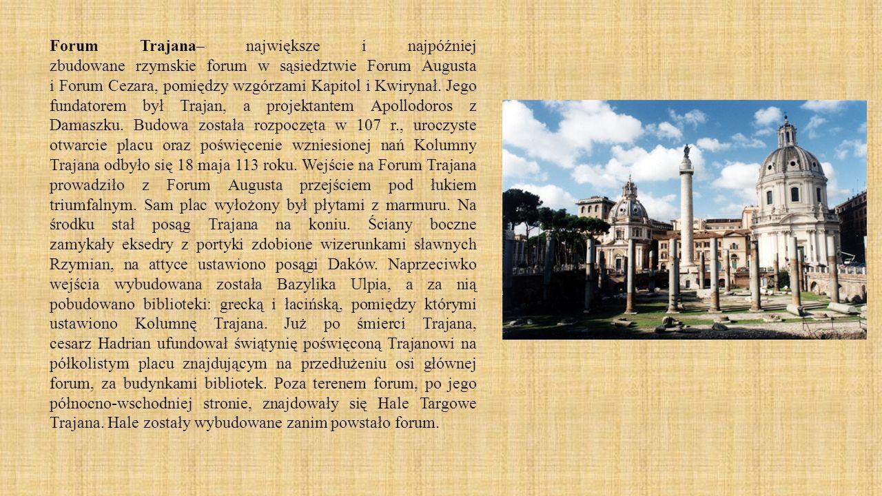 Forum Trajana– największe i najpóźniej zbudowane rzymskie forum w sąsiedztwie Forum Augusta i Forum Cezara, pomiędzy wzgórzami Kapitol i Kwirynał. Jeg