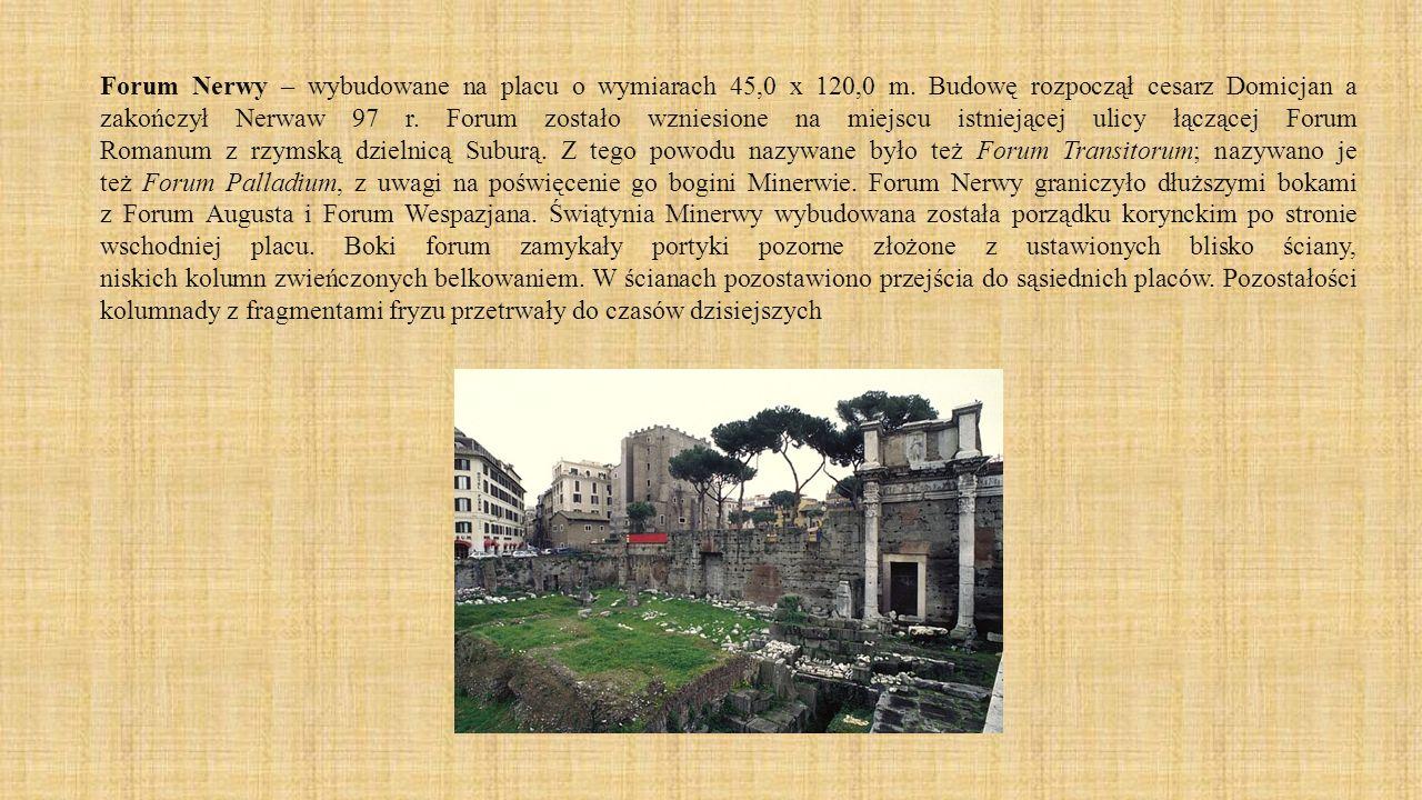 Forum Nerwy – wybudowane na placu o wymiarach 45,0 x 120,0 m. Budowę rozpoczął cesarz Domicjan a zakończył Nerwaw 97 r. Forum zostało wzniesione na mi