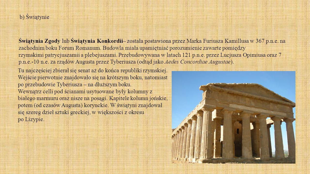 b) Świątynie Świątynia Zgody lub Świątynia Konkordii– została postawiona przez Marka Furiusza Kamillusa w 367 p.n.e. na zachodnim boku Forum Romanum.