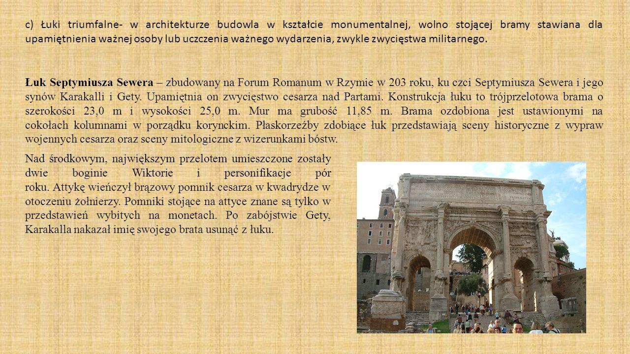 c) Łuki triumfalne- w architekturze budowla w kształcie monumentalnej, wolno stojącej bramy stawiana dla upamiętnienia ważnej osoby lub uczczenia ważn
