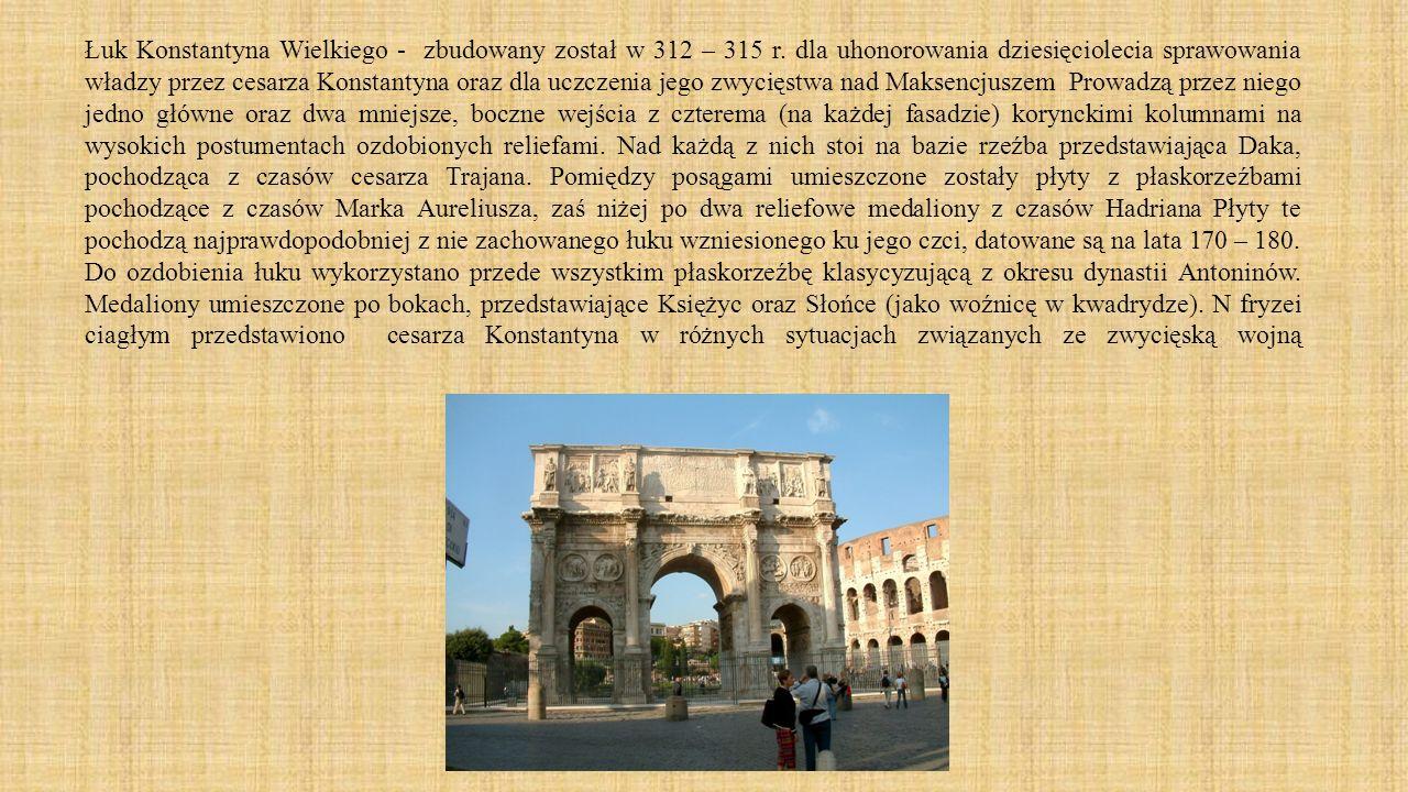 Łuk Konstantyna Wielkiego - zbudowany został w 312 – 315 r. dla uhonorowania dziesięciolecia sprawowania władzy przez cesarza Konstantyna oraz dla ucz
