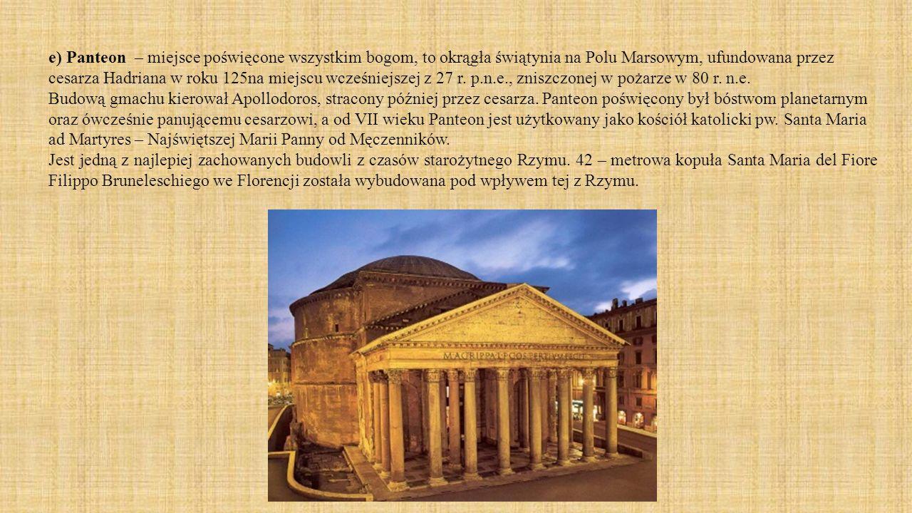 e) Panteon – miejsce poświęcone wszystkim bogom, to okrągła świątynia na Polu Marsowym, ufundowana przez cesarza Hadriana w roku 125na miejscu wcześni