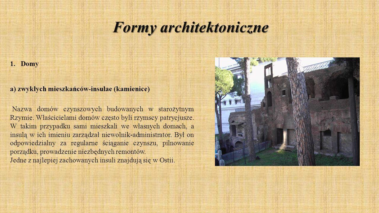 Formyarchitektoniczne Formy architektoniczne 1.Domy a) zwykłych mieszkańców-insulae (kamienice) Nazwa domów czynszowych budowanych w starożytnym Rzymi