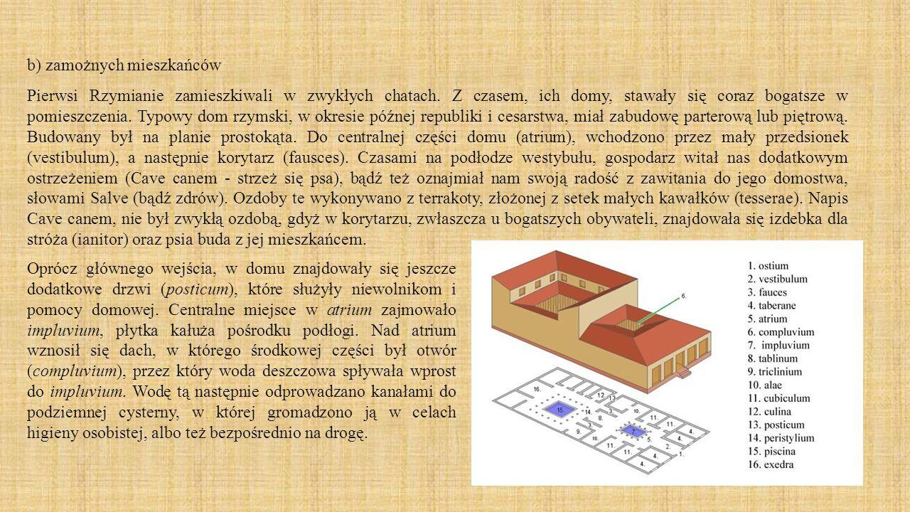 b) zamożnych mieszkańców Pierwsi Rzymianie zamieszkiwali w zwykłych chatach. Z czasem, ich domy, stawały się coraz bogatsze w pomieszczenia. Typowy do