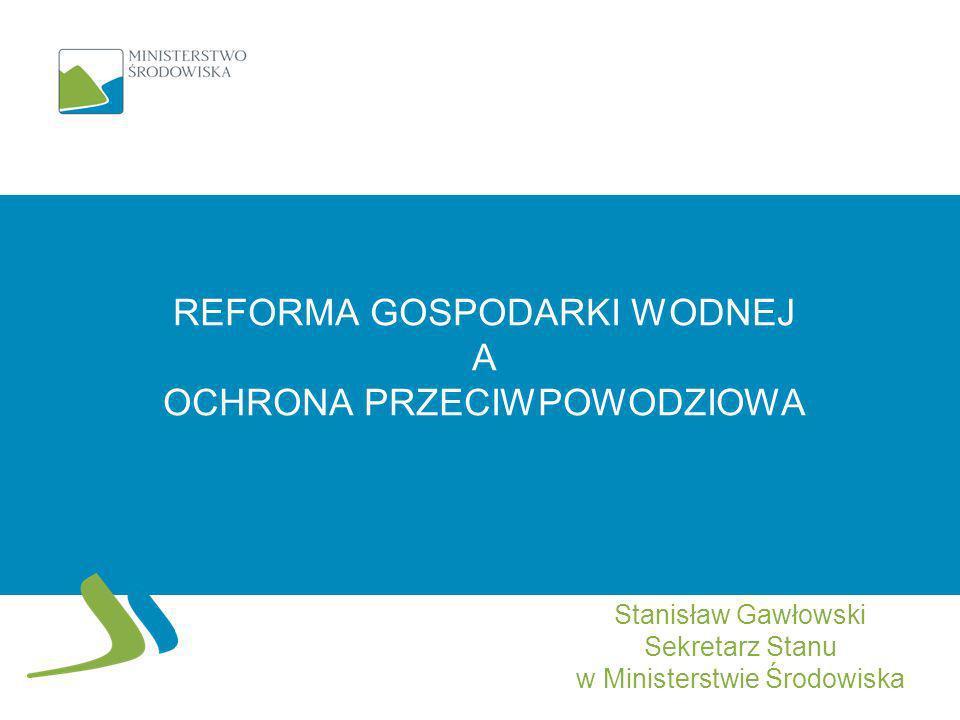 REFORMA GOSPODARKI WODNEJ A OCHRONA PRZECIWPOWODZIOWA Stanisław Gawłowski Sekretarz Stanu w Ministerstwie Środowiska