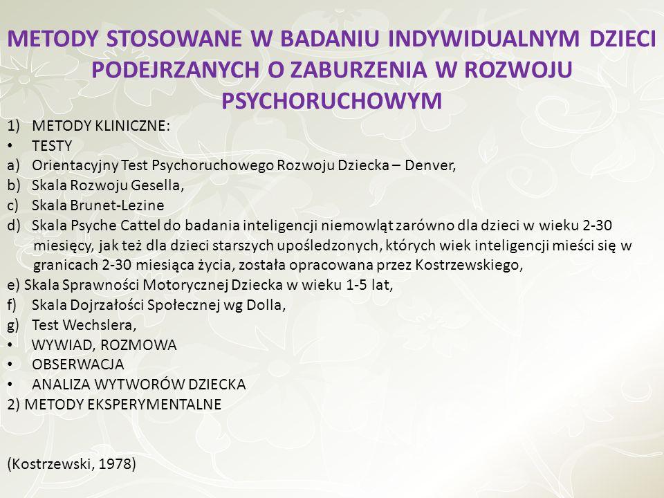 METODY STOSOWANE W BADANIU INDYWIDUALNYM DZIECI PODEJRZANYCH O ZABURZENIA W ROZWOJU PSYCHORUCHOWYM 1)METODY KLINICZNE: TESTY a)Orientacyjny Test Psychoruchowego Rozwoju Dziecka – Denver, b)Skala Rozwoju Gesella, c)Skala Brunet-Lezine d) Skala Psyche Cattel do badania inteligencji niemowląt zarówno dla dzieci w wieku 2-30 miesięcy, jak też dla dzieci starszych upośledzonych, których wiek inteligencji mieści się w granicach 2-30 miesiąca życia, została opracowana przez Kostrzewskiego, e) Skala Sprawności Motorycznej Dziecka w wieku 1-5 lat, f)Skala Dojrzałości Społecznej wg Dolla, g)Test Wechslera, WYWIAD, ROZMOWA OBSERWACJA ANALIZA WYTWORÓW DZIECKA 2) METODY EKSPERYMENTALNE (Kostrzewski, 1978)