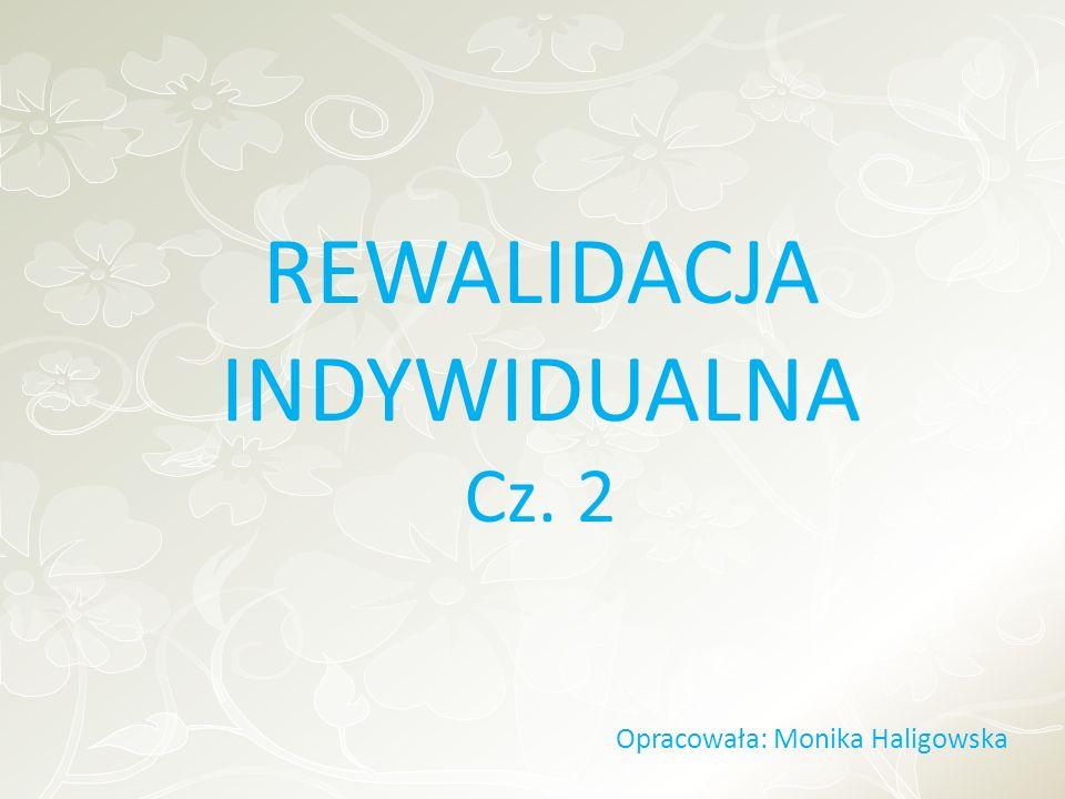 REWALIDACJA INDYWIDUALNA Cz. 2 Opracowała: Monika Haligowska