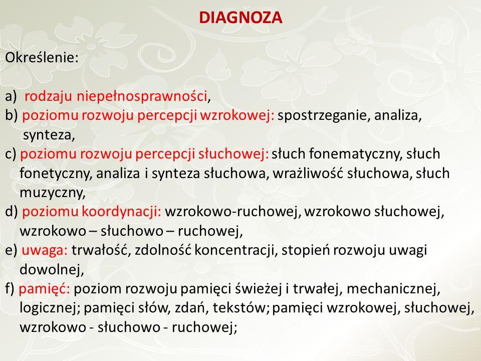 DIAGNOZA Określenie: a) rodzaju niepełnosprawności, b) poziomu rozwoju percepcji wzrokowej: spostrzeganie, analiza, synteza, c) poziomu rozwoju percepcji słuchowej: słuch fonematyczny, słuch fonetyczny, analiza i synteza słuchowa, wrażliwość słuchowa, słuch muzyczny, d) poziomu koordynacji: wzrokowo-ruchowej, wzrokowo słuchowej, wzrokowo – słuchowo – ruchowej, e) uwaga: trwałość, zdolność koncentracji, stopień rozwoju uwagi dowolnej, f) pamięć: poziom rozwoju pamięci świeżej i trwałej, mechanicznej, logicznej; pamięci słów, zdań, tekstów; pamięci wzrokowej, słuchowej, wzrokowo - słuchowo - ruchowej;