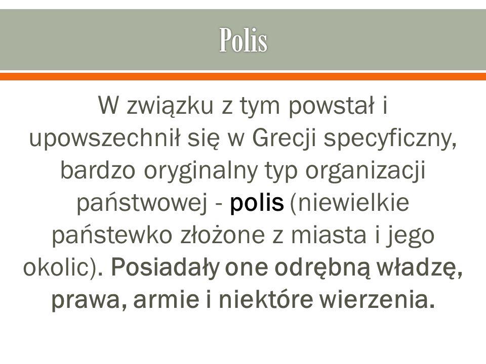 W związku z tym powstał i upowszechnił się w Grecji specyficzny, bardzo oryginalny typ organizacji państwowej - polis (niewielkie państewko złożone z