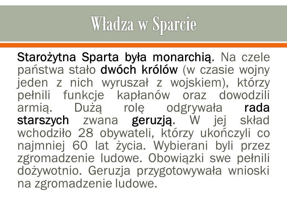 Starożytna Sparta była monarchią. Na czele państwa stało dwóch królów (w czasie wojny jeden z nich wyruszał z wojskiem), którzy pełnili funkcje kapłan