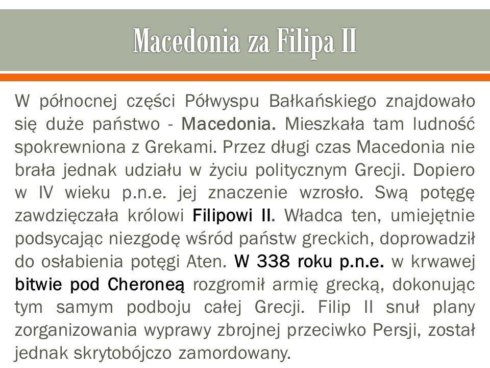 W północnej części Półwyspu Bałkańskiego znajdowało się duże państwo - Macedonia. Mieszkała tam ludność spokrewniona z Grekami. Przez długi czas Maced