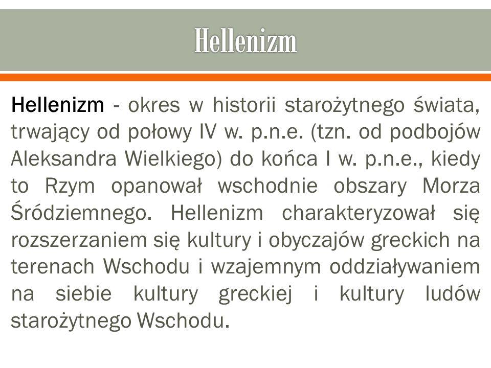 Hellenizm - okres w historii starożytnego świata, trwający od połowy IV w. p.n.e. (tzn. od podbojów Aleksandra Wielkiego) do końca I w. p.n.e., kiedy