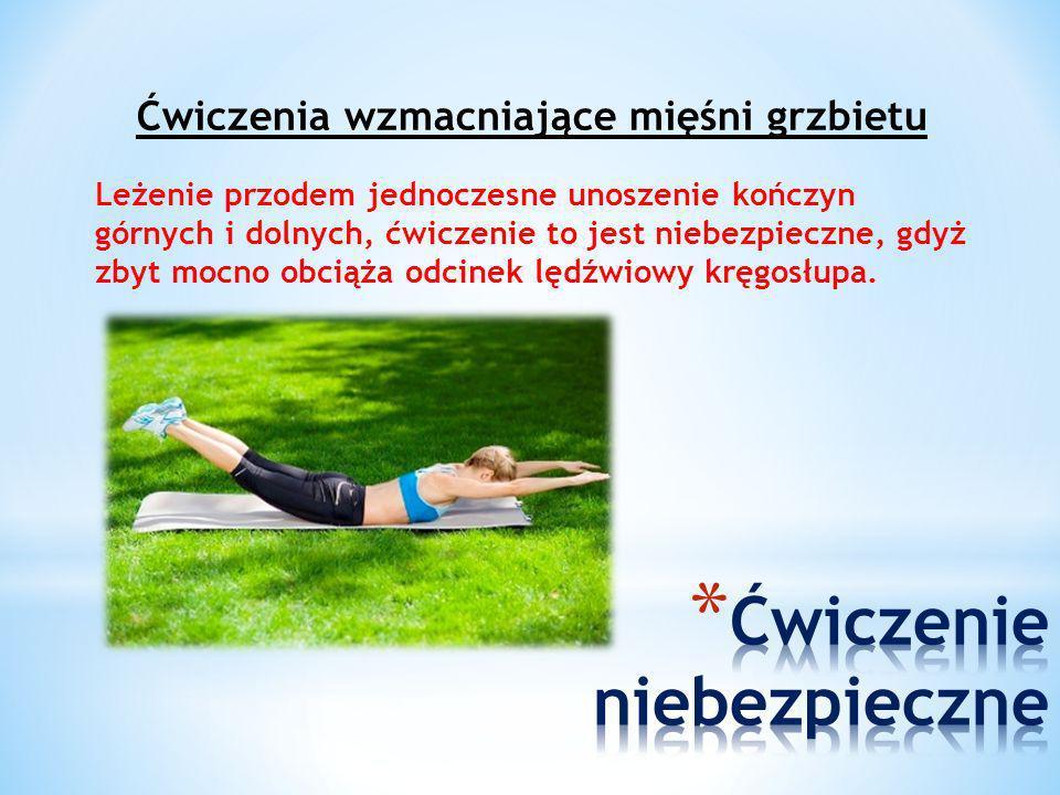 Ćwiczenia wzmacniające mięśni grzbietu Leżenie przodem jednoczesne unoszenie kończyn górnych i dolnych, ćwiczenie to jest niebezpieczne, gdyż zbyt moc
