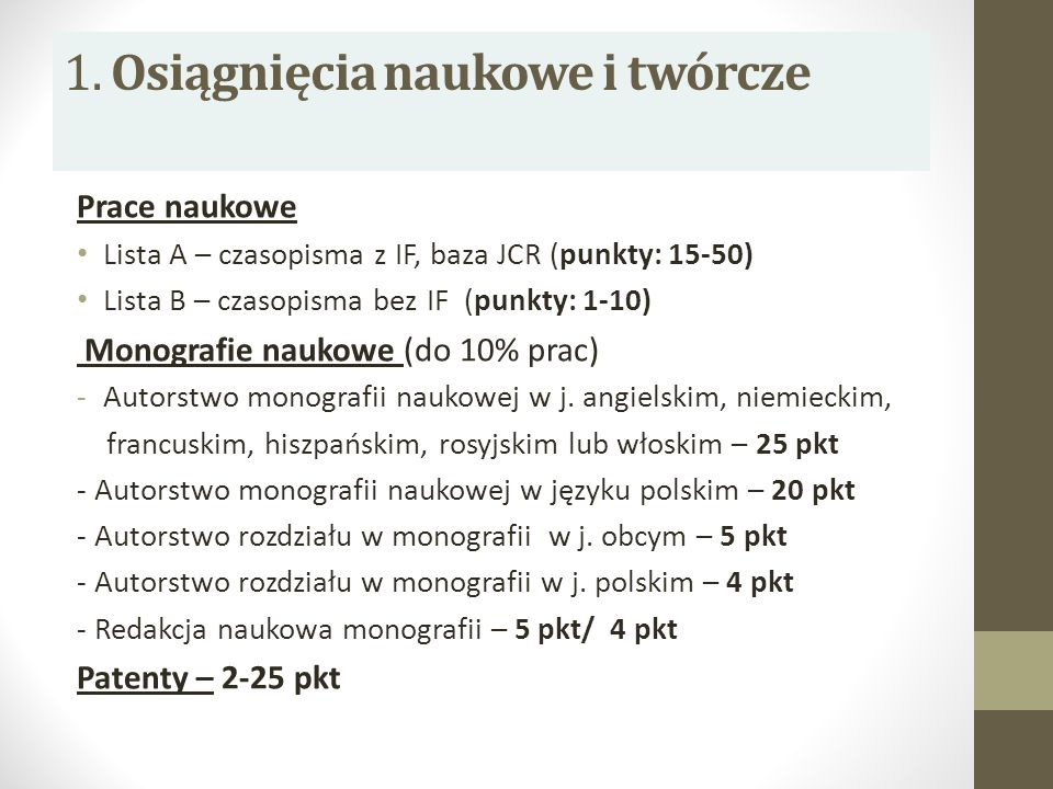 1. Osiągnięcia naukowe i twórcze Prace naukowe Lista A – czasopisma z IF, baza JCR (punkty: 15-50) Lista B – czasopisma bez IF (punkty: 1-10) Monograf