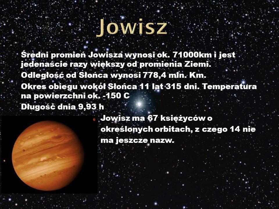 Średni promień Jowisza wynosi ok.71000km i jest jedenaście razy większy od promienia Ziemi.