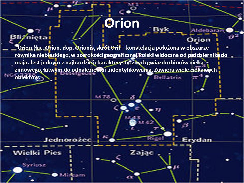 Orion Orion (łac. Orion, dop. Orionis, skrót Ori) – konstelacja położona w obszarze równika niebieskiego, w szerokości geograficznej Polski widoczna o
