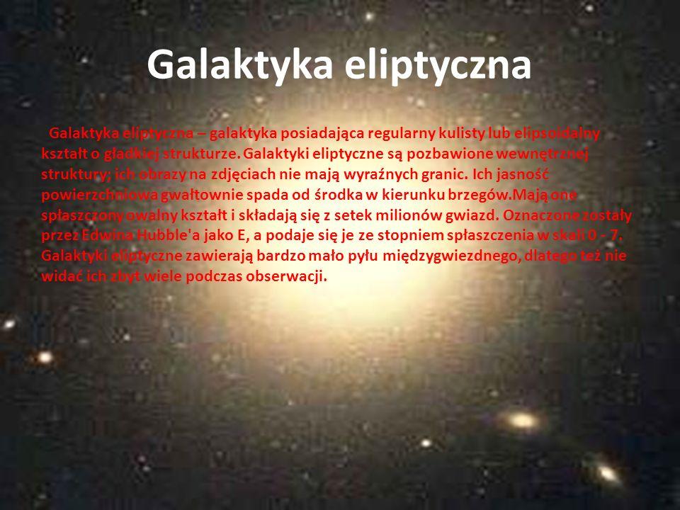 Galaktyka eliptyczna – galaktyka posiadająca regularny kulisty lub elipsoidalny kształt o gładkiej strukturze. Galaktyki eliptyczne są pozbawione wewn