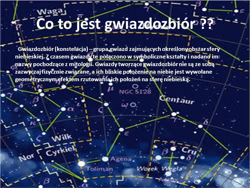 Co to jest gwiazdozbiór ?? Gwiazdozbiór (konstelacja) – grupa gwiazd zajmujących określony obszar sfery niebieskiej. Z czasem gwiazdy te połączono w s