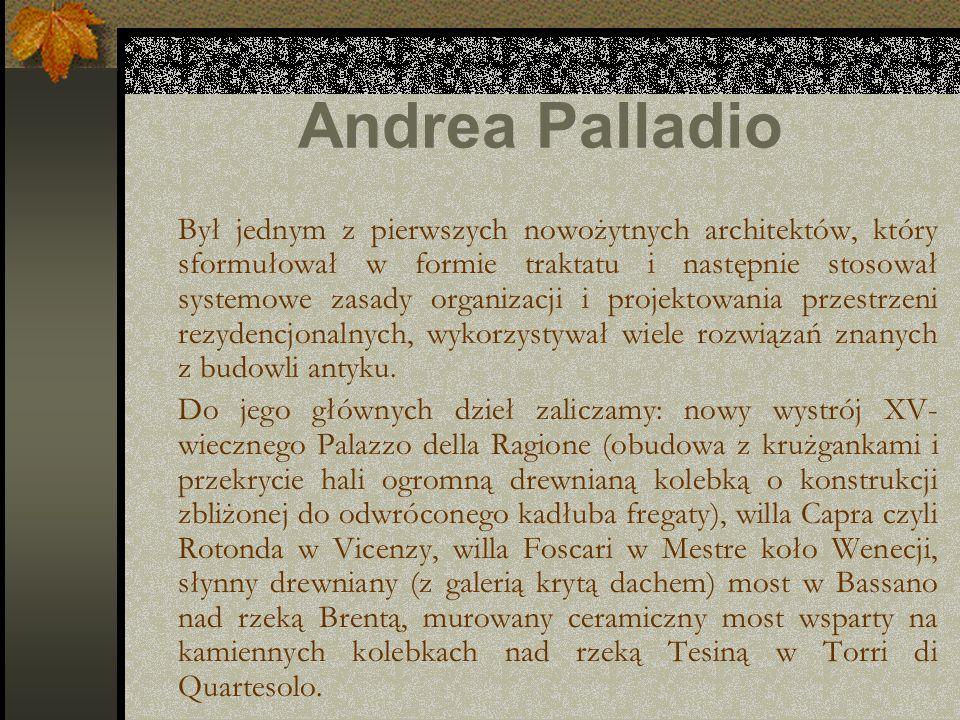 Andrea Palladio Był jednym z pierwszych nowożytnych architektów, który sformułował w formie traktatu i następnie stosował systemowe zasady organizacji