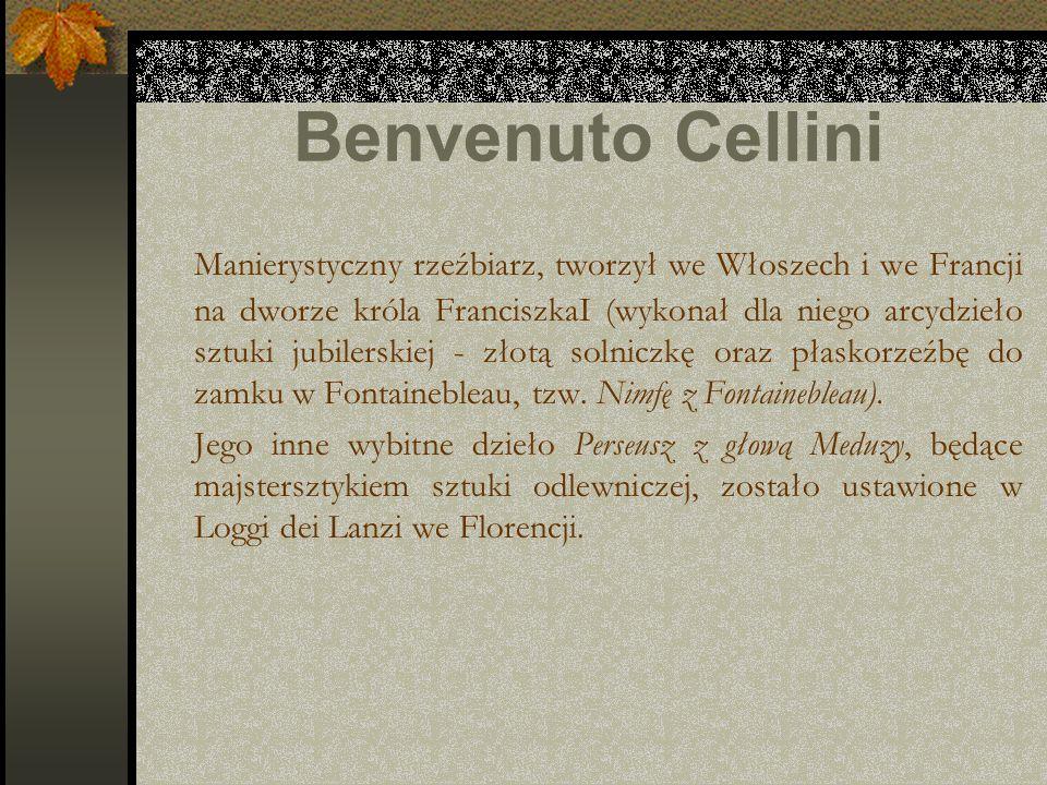 Benvenuto Cellini Manierystyczny rzeźbiarz, tworzył we Włoszech i we Francji na dworze króla FranciszkaI (wykonał dla niego arcydzieło sztuki jubilers