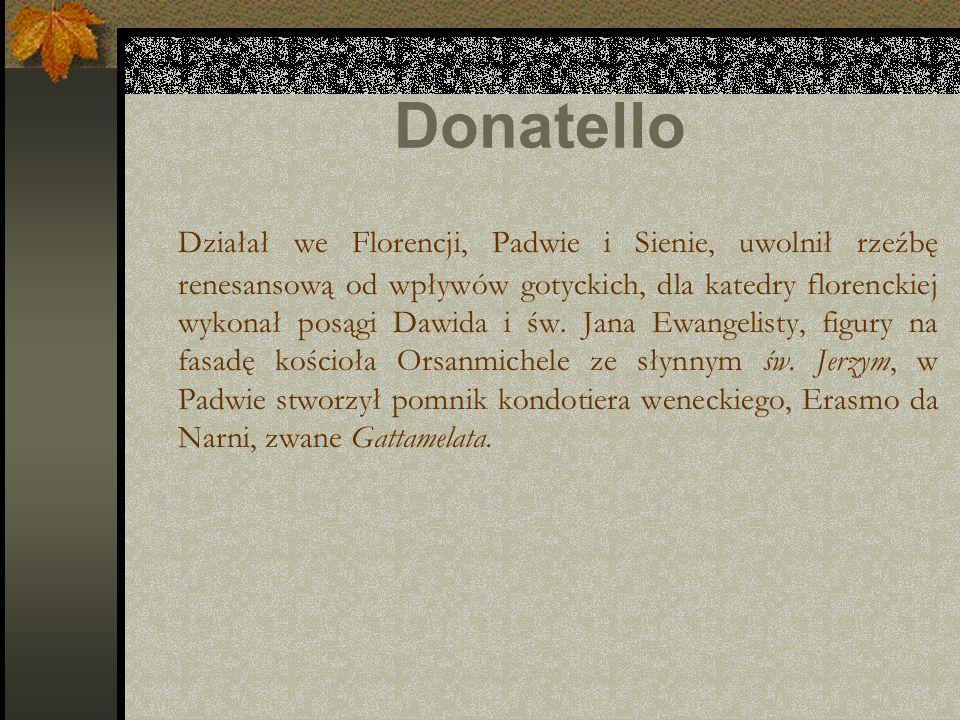 Donatello Działał we Florencji, Padwie i Sienie, uwolnił rzeźbę renesansową od wpływów gotyckich, dla katedry florenckiej wykonał posągi Dawida i św.