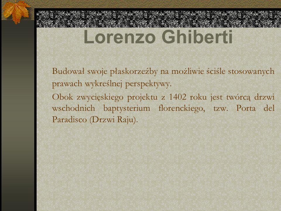 Lorenzo Ghiberti Budował swoje płaskorzeźby na możliwie ściśle stosowanych prawach wykreślnej perspektywy. Obok zwycięskiego projektu z 1402 roku jest