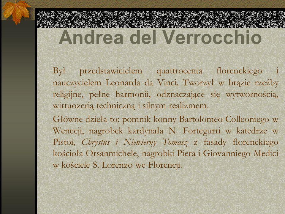 Andrea del Verrocchio Był przedstawicielem quattrocenta florenckiego i nauczycielem Leonarda da Vinci. Tworzył w brązie rzeźby religijne, pełne harmon
