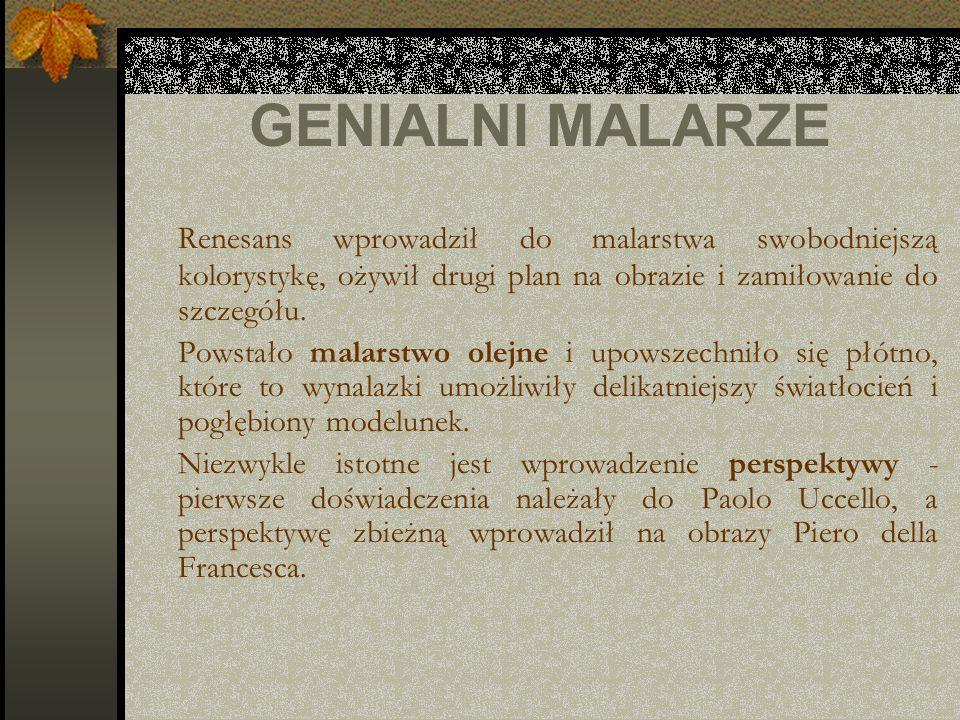 GENIALNI MALARZE Renesans wprowadził do malarstwa swobodniejszą kolorystykę, ożywił drugi plan na obrazie i zamiłowanie do szczegółu. Powstało malarst