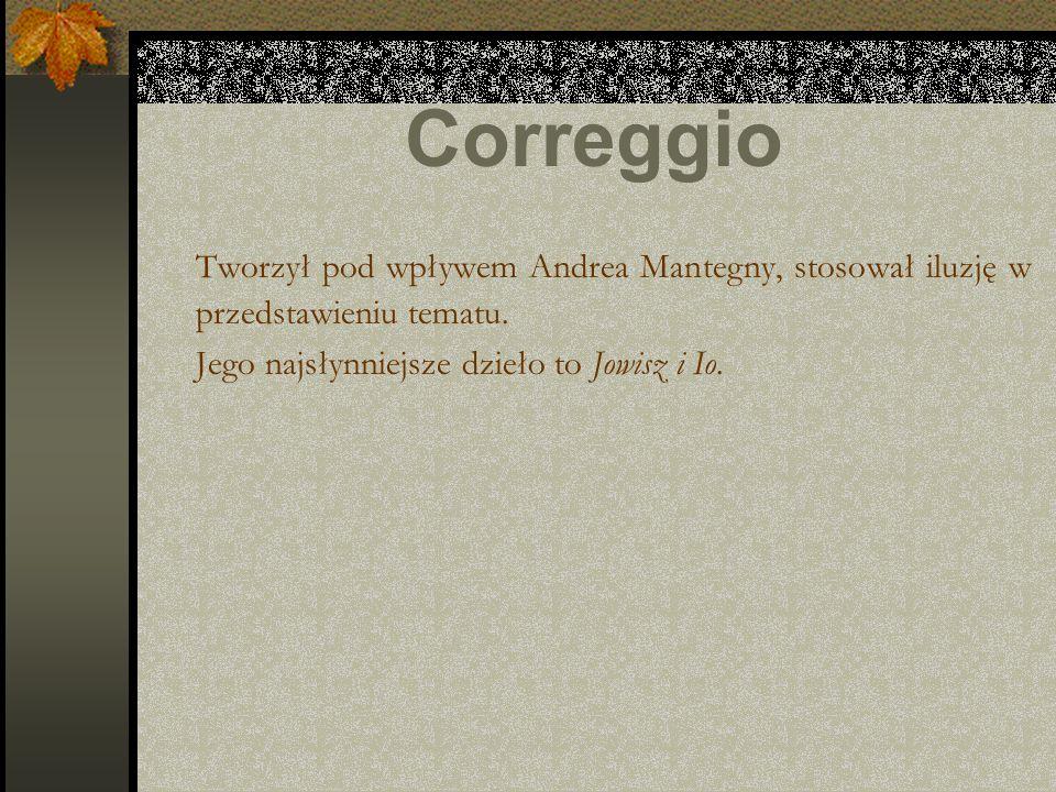 Correggio Tworzył pod wpływem Andrea Mantegny, stosował iluzję w przedstawieniu tematu. Jego najsłynniejsze dzieło to Jowisz i Io.