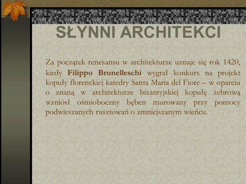 SŁYNNI ARCHITEKCI Za początek renesansu w architekturze uznaje się rok 1420, kiedy Filippo Brunelleschi wygrał konkurs na projekt kopuły florenckiej k