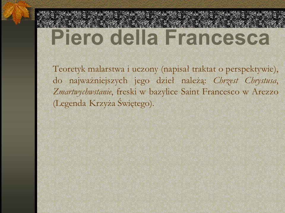 Piero della Francesca Teoretyk malarstwa i uczony (napisał traktat o perspektywie), do najważniejszych jego dzieł należą: Chrzest Chrystusa, Zmartwych