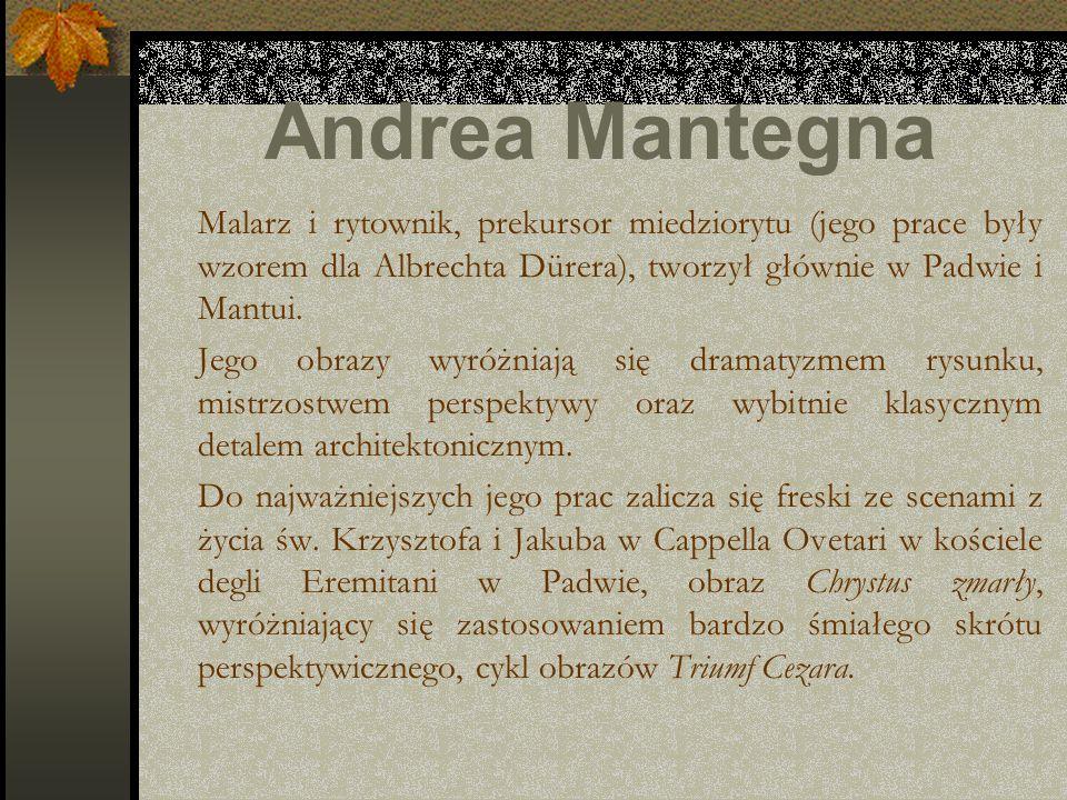 Andrea Mantegna Malarz i rytownik, prekursor miedziorytu (jego prace były wzorem dla Albrechta Dürera), tworzył głównie w Padwie i Mantui. Jego obrazy